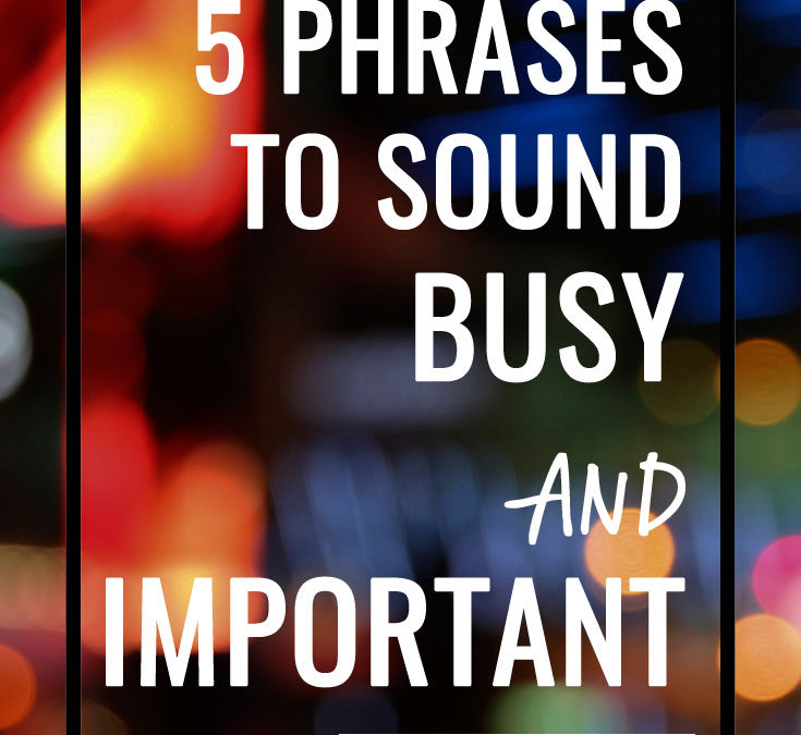 5 Excellent Phrases to Sound Busy and Important