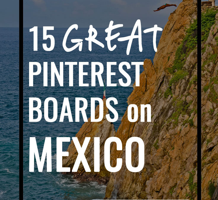 15 Best Pinterest Boards For a Virtual Vacation in Mexico