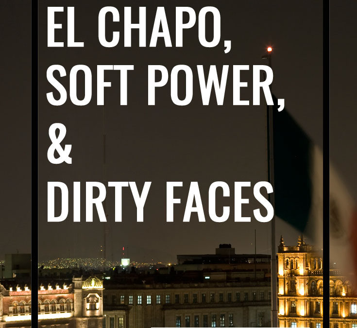 El Chapo, Soft Power, and Dirty Faces