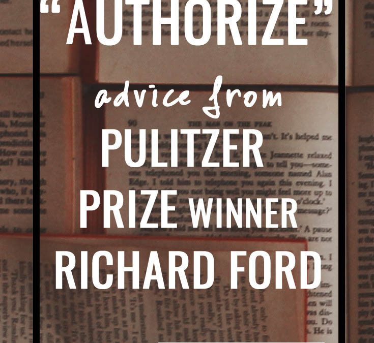 """""""Authorize"""" Advice from Pulitizer Prize Author Richard Ford"""